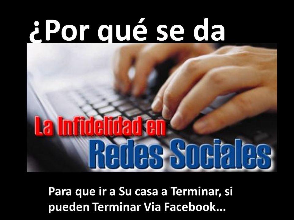 ¿Por qué se da Para que ir a Su casa a Terminar, si pueden Terminar Via Facebook...