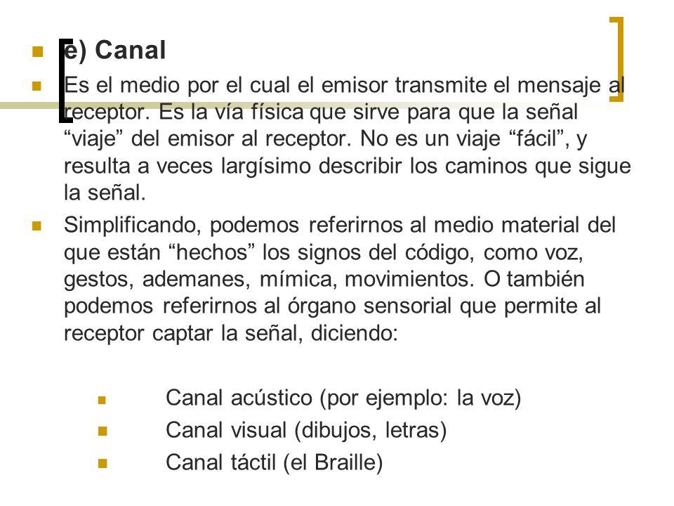 e) Canal Es el medio por el cual el emisor transmite el mensaje al receptor. Es la vía física que sirve para que la señal viaje del emisor al receptor