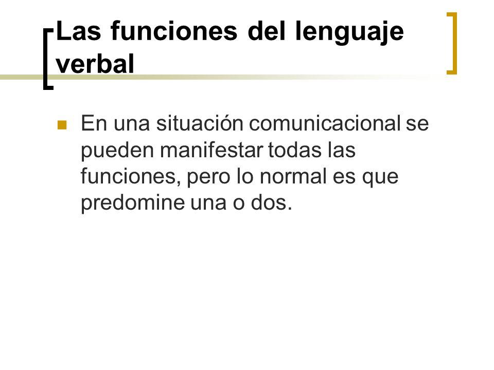 Las funciones del lenguaje verbal En una situación comunicacional se pueden manifestar todas las funciones, pero lo normal es que predomine una o dos.