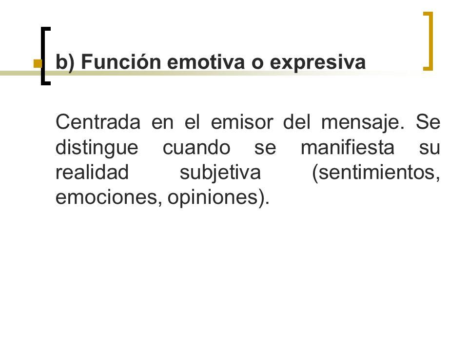 b) Función emotiva o expresiva Centrada en el emisor del mensaje. Se distingue cuando se manifiesta su realidad subjetiva (sentimientos, emociones, op