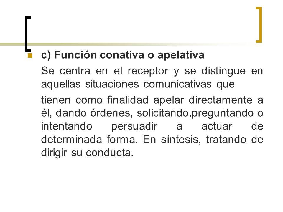 c) Función conativa o apelativa Se centra en el receptor y se distingue en aquellas situaciones comunicativas que tienen como finalidad apelar directa