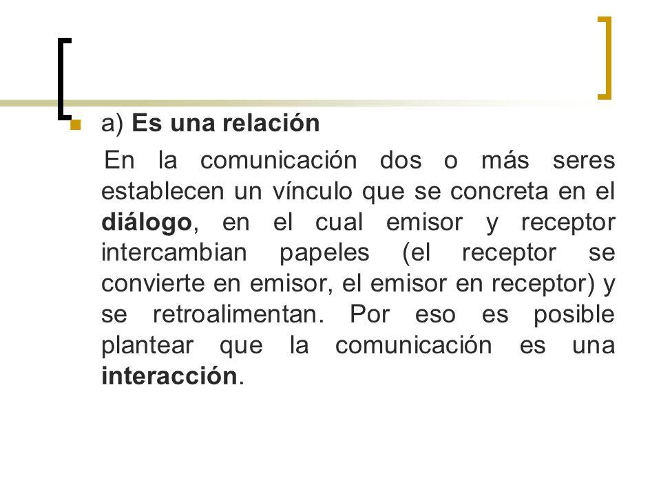 a) Es una relación En la comunicación dos o más seres establecen un vínculo que se concreta en el diálogo, en el cual emisor y receptor intercambian p