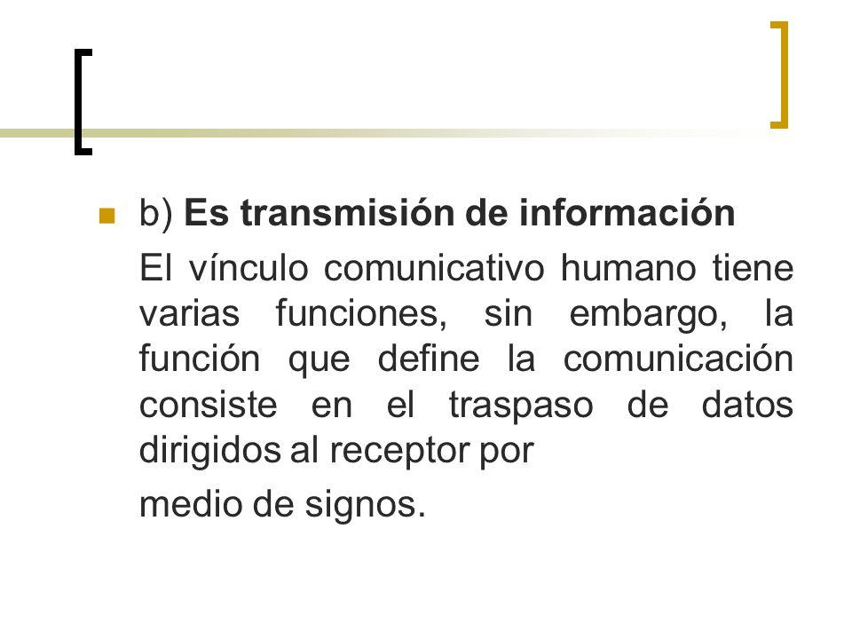 b) Es transmisión de información El vínculo comunicativo humano tiene varias funciones, sin embargo, la función que define la comunicación consiste en