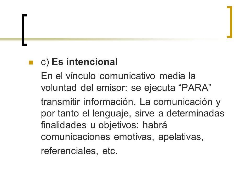 c) Es intencional En el vínculo comunicativo media la voluntad del emisor: se ejecuta PARA transmitir información. La comunicación y por tanto el leng