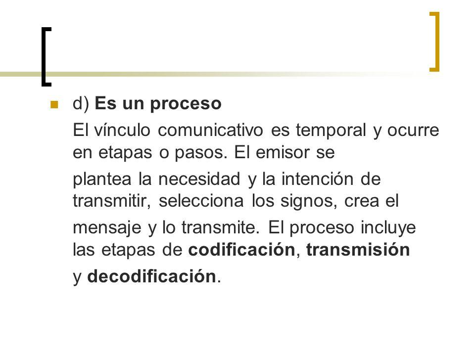 d) Es un proceso El vínculo comunicativo es temporal y ocurre en etapas o pasos. El emisor se plantea la necesidad y la intención de transmitir, selec