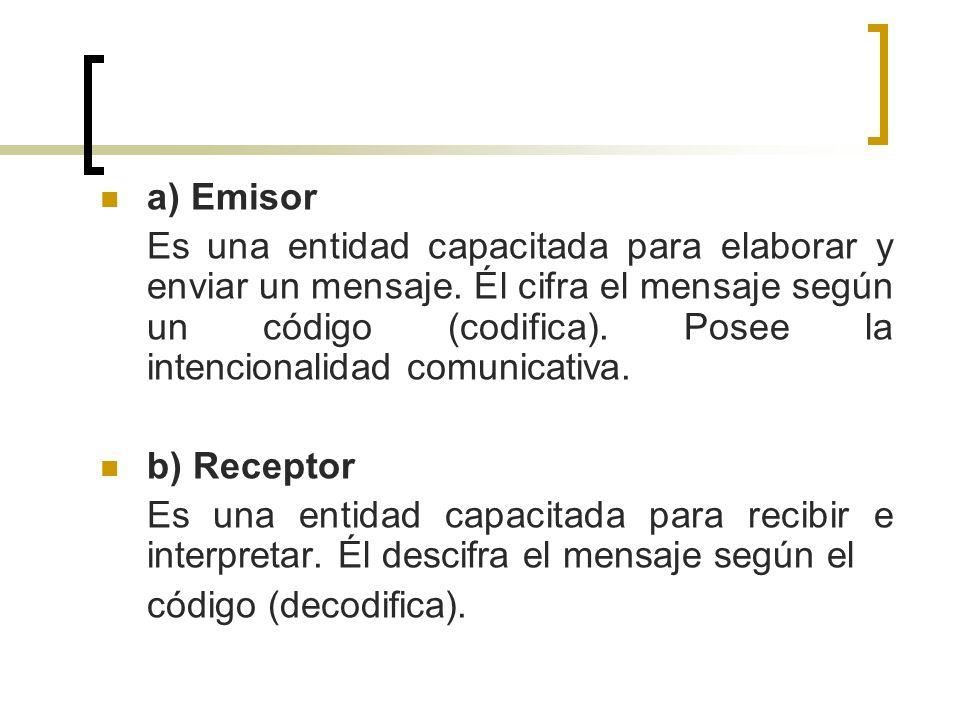 a) Emisor Es una entidad capacitada para elaborar y enviar un mensaje. Él cifra el mensaje según un código (codifica). Posee la intencionalidad comuni