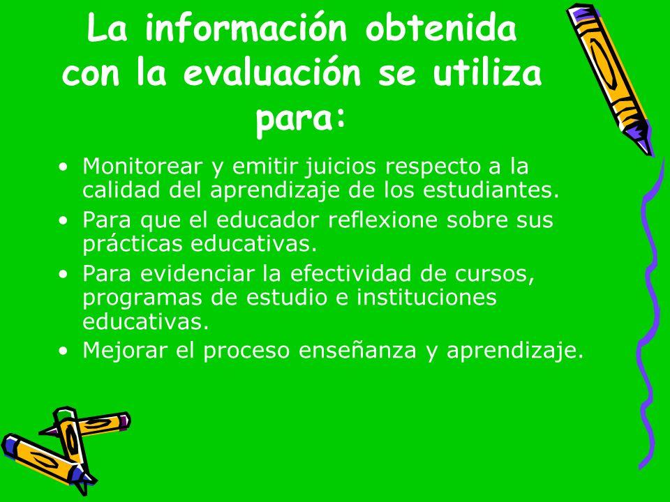 La información obtenida con la evaluación se utiliza para: Monitorear y emitir juicios respecto a la calidad del aprendizaje de los estudiantes. Para
