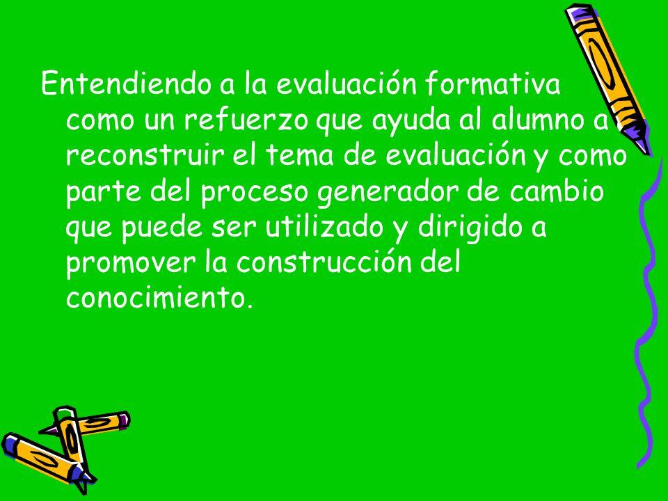Entendiendo a la evaluación formativa como un refuerzo que ayuda al alumno a reconstruir el tema de evaluación y como parte del proceso generador de c