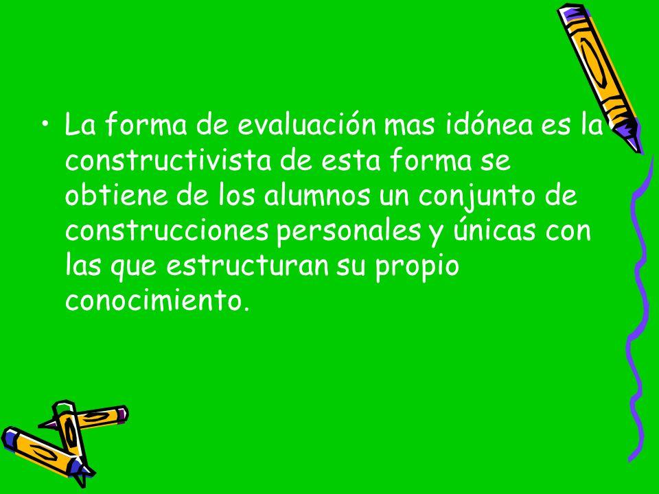 La forma de evaluación mas idónea es la constructivista de esta forma se obtiene de los alumnos un conjunto de construcciones personales y únicas con