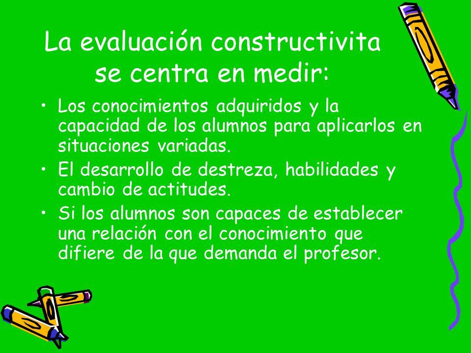 La evaluación constructivita se centra en medir: Los conocimientos adquiridos y la capacidad de los alumnos para aplicarlos en situaciones variadas. E