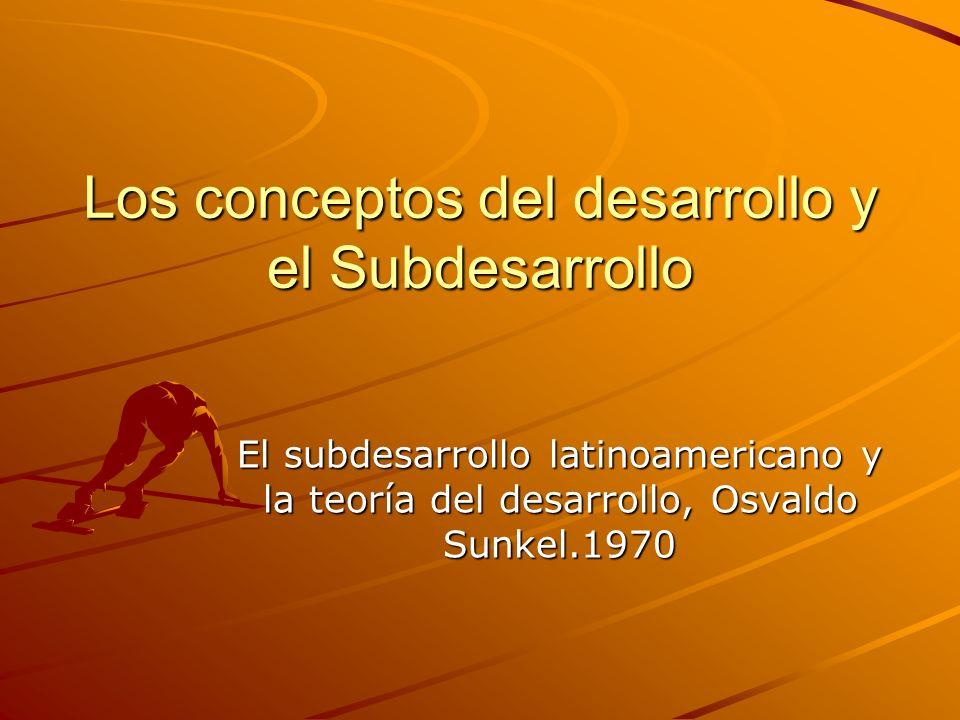 Los conceptos del desarrollo y el Subdesarrollo El subdesarrollo latinoamericano y la teoría del desarrollo, Osvaldo Sunkel.1970