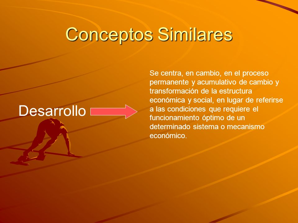 Conceptos Similares Desarrollo Se centra, en cambio, en el proceso permanente y acumulativo de cambio y transformación de la estructura económica y so
