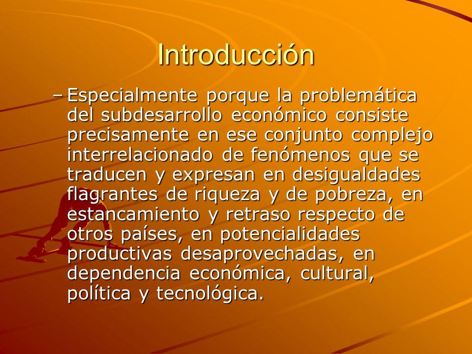 Introducción –Especialmente porque la problemática del subdesarrollo económico consiste precisamente en ese conjunto complejo interrelacionado de fenó