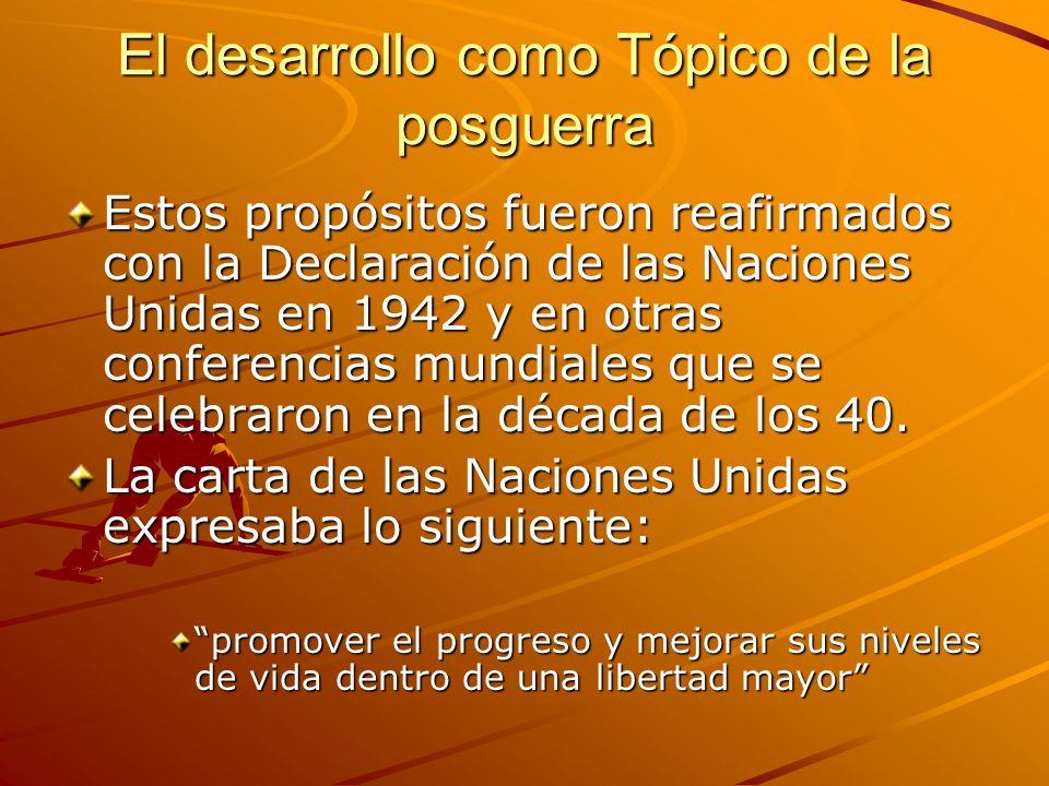 El desarrollo como Tópico de la posguerra Estos propósitos fueron reafirmados con la Declaración de las Naciones Unidas en 1942 y en otras conferencia