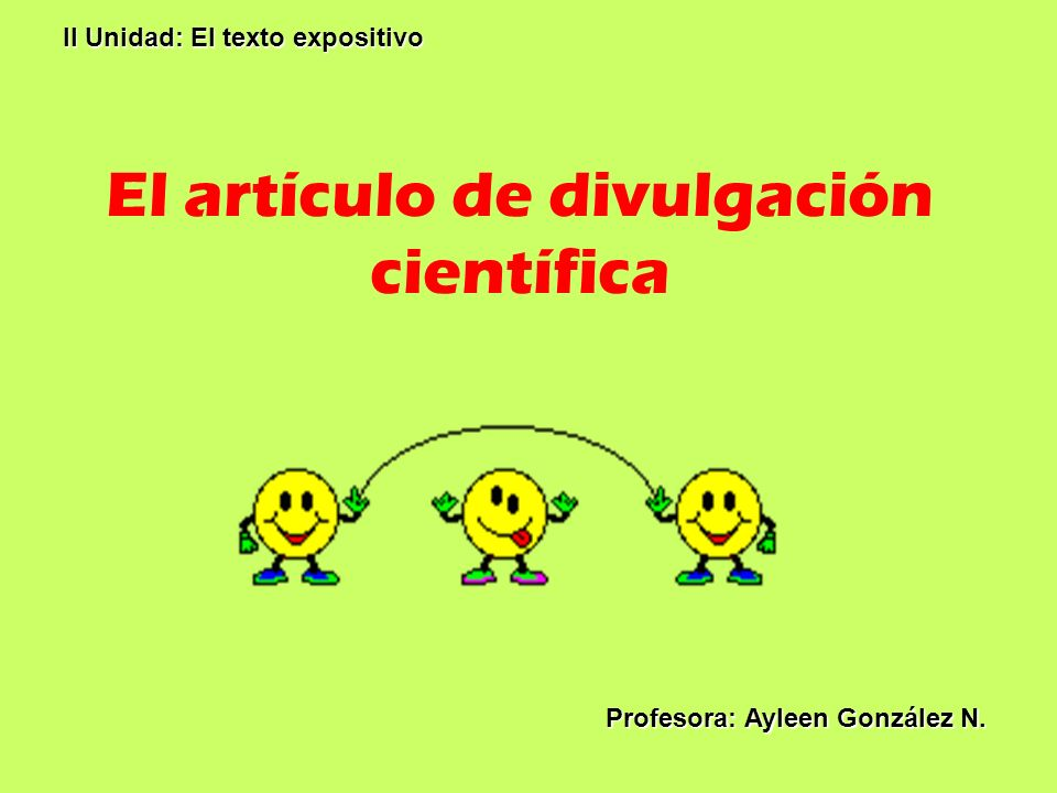 El artículo de divulgación científica II Unidad: El texto expositivo Profesora: Ayleen González N.