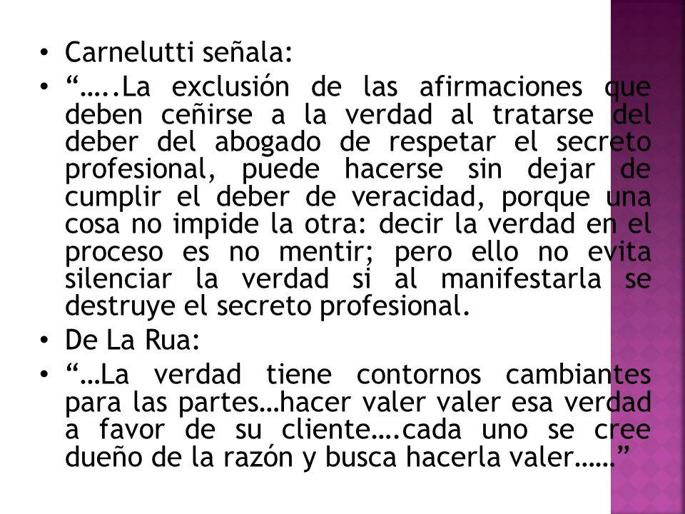 Carnelutti señala: …..La exclusión de las afirmaciones que deben ceñirse a la verdad al tratarse del deber del abogado de respetar el secreto profesio