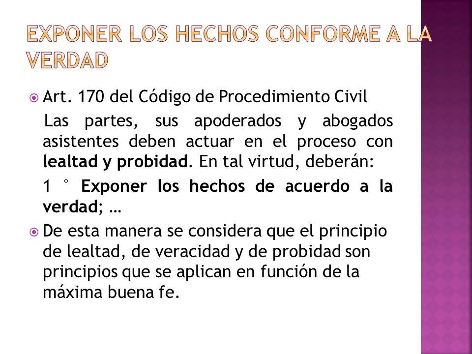 Art. 170 del Código de Procedimiento Civil Las partes, sus apoderados y abogados asistentes deben actuar en el proceso con lealtad y probidad. En tal