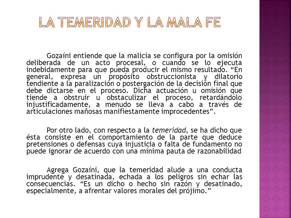 Gozaíni entiende que la malicia se configura por la omisión deliberada de un acto procesal, o cuando se lo ejecuta indebidamente para que pueda produc