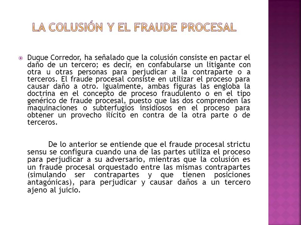 Duque Corredor, ha señalado que la colusión consiste en pactar el daño de un tercero; es decir, en confabularse un litigante con otra u otras personas