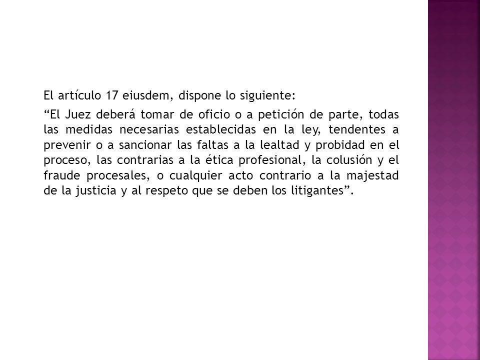 El artículo 17 eiusdem, dispone lo siguiente: El Juez deberá tomar de oficio o a petición de parte, todas las medidas necesarias establecidas en la le