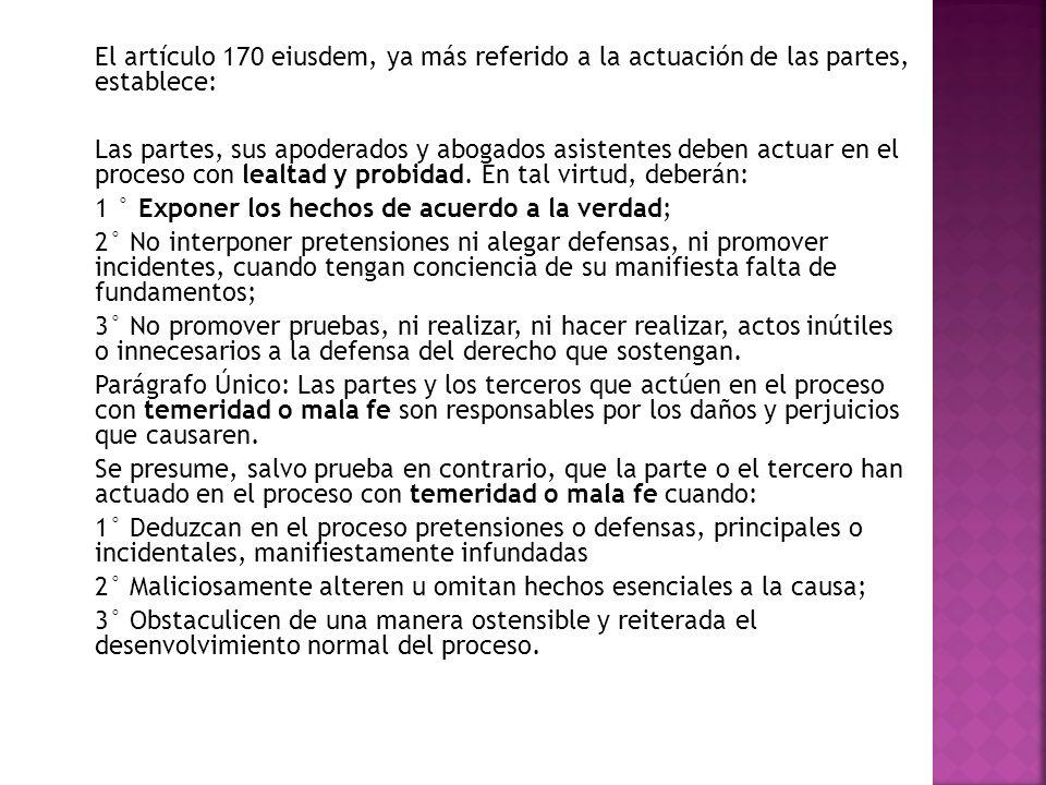 El artículo 170 eiusdem, ya más referido a la actuación de las partes, establece: Las partes, sus apoderados y abogados asistentes deben actuar en el