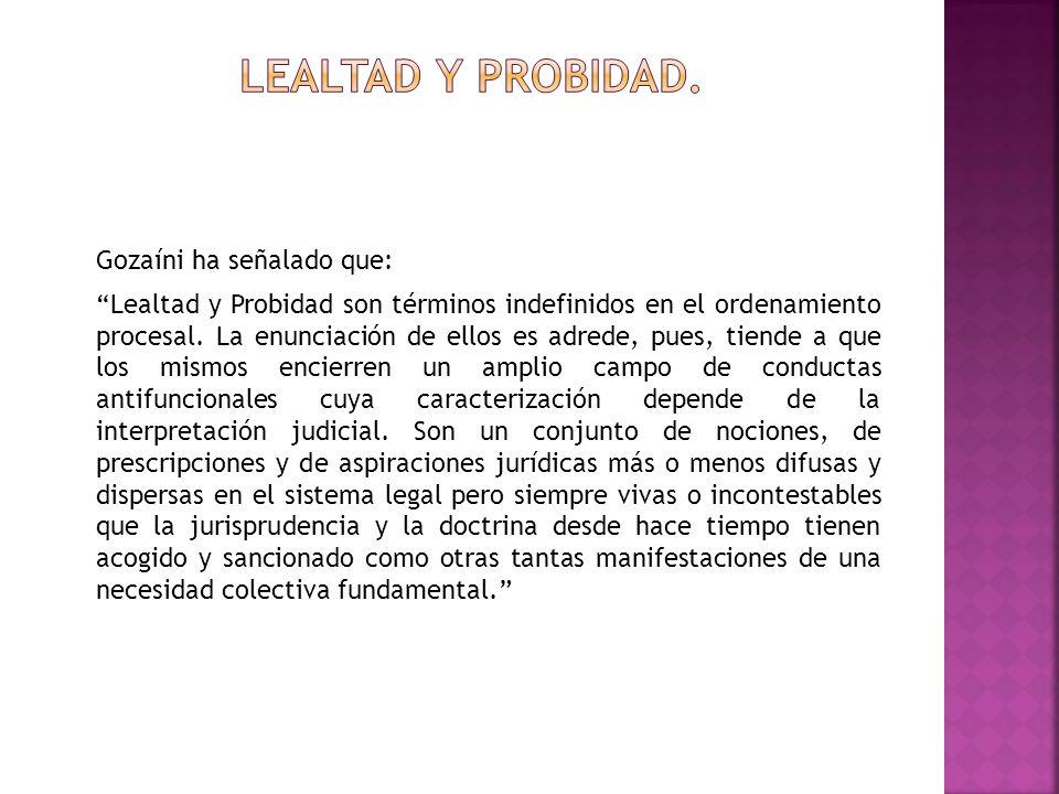 Gozaíni ha señalado que: Lealtad y Probidad son términos indefinidos en el ordenamiento procesal. La enunciación de ellos es adrede, pues, tiende a qu