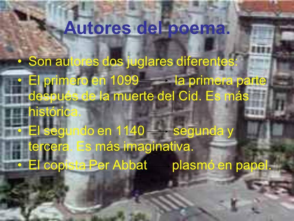 Autores del poema. Son autores dos juglares diferentes: El primero en 1099 la primera parte después de la muerte del Cid. Es más histórica. El segundo