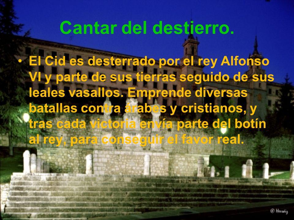 Cantar del destierro. El Cid es desterrado por el rey Alfonso VI y parte de sus tierras seguido de sus leales vasallos. Emprende diversas batallas con