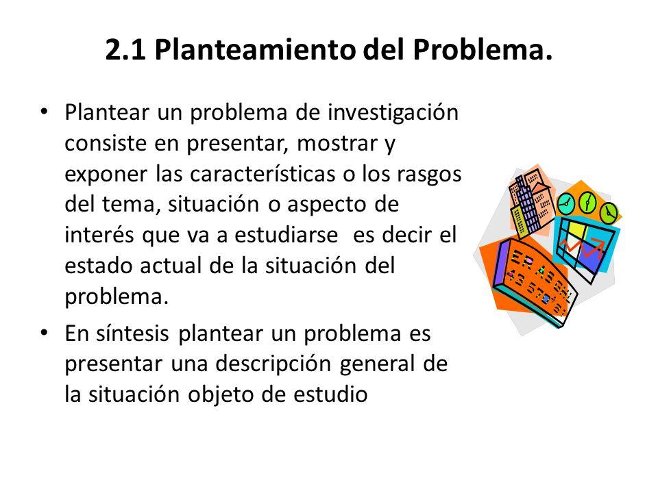2.1 Planteamiento del Problema. Plantear un problema de investigación consiste en presentar, mostrar y exponer las características o los rasgos del te