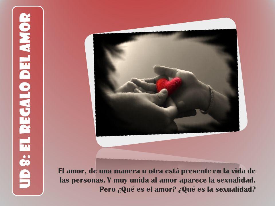 UD 8: El Regalo del Amor El amor, de una manera u otra está presente en la vida de las personas. Y muy unida al amor aparece la sexualidad. Pero ¿Qué