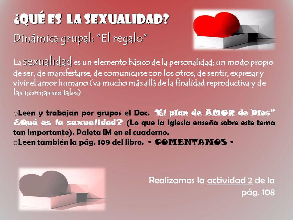 ¿Qué es la SEXUALIDAD? Dinámica grupal: El regalo sexualidad La sexualidad es un elemento básico de la personalidad; un modo propio de ser, de manifes