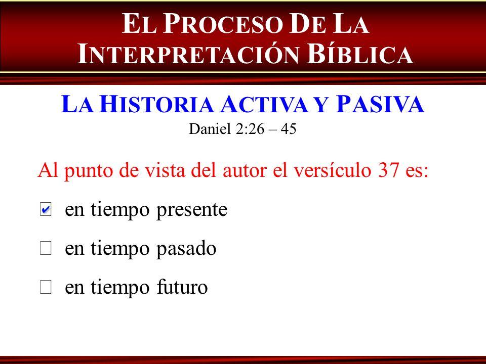 E L P ROCESO D E L A I NTERPRETACIÓN B ÍBLICA L A H ISTORIA A CTIVA Y P ASIVA Daniel 2:26 – 45 Al punto de vista del autor el versículo 37 es: en tiem