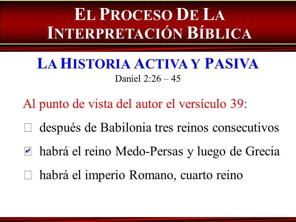 E L P ROCESO D E L A I NTERPRETACIÓN B ÍBLICA L A H ISTORIA A CTIVA Y P ASIVA Daniel 2:26 – 45 Al punto de vista del autor el versículo 39: después de