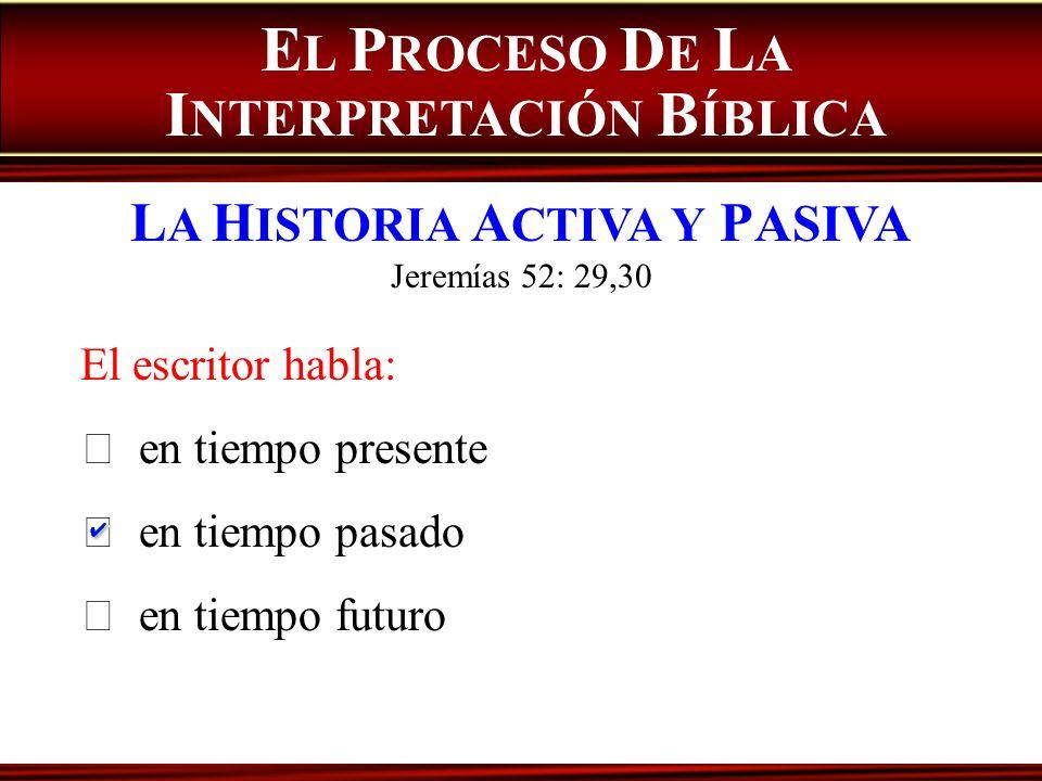 E L P ROCESO D E L A I NTERPRETACIÓN B ÍBLICA L A H ISTORIA A CTIVA Y P ASIVA Jeremías 52: 29,30 El escritor habla: en tiempo presente en tiempo pasad