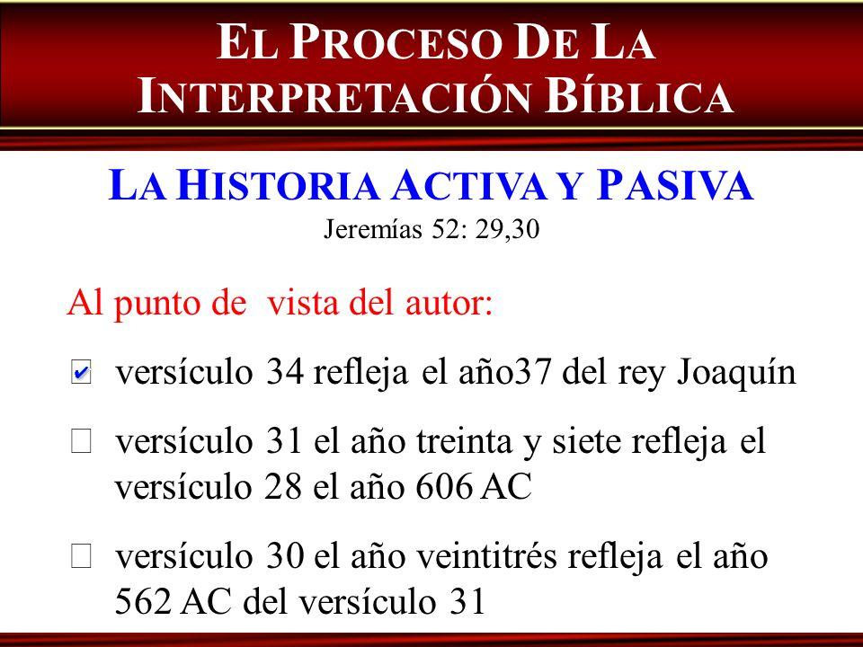 E L P ROCESO D E L A I NTERPRETACIÓN B ÍBLICA L A H ISTORIA A CTIVA Y P ASIVA Jeremías 52: 29,30 Al punto de vista del autor: versículo 34 refleja el