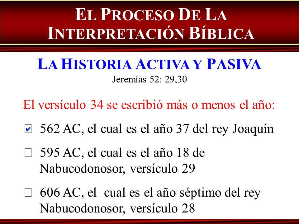 E L P ROCESO D E L A I NTERPRETACIÓN B ÍBLICA L A H ISTORIA A CTIVA Y P ASIVA Jeremías 52: 29,30 El versículo 34 se escribió más o menos el año: 562 A