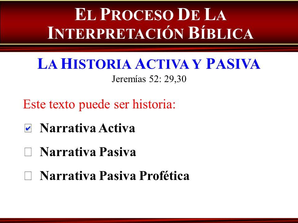 E L P ROCESO D E L A I NTERPRETACIÓN B ÍBLICA L A H ISTORIA A CTIVA Y P ASIVA Jeremías 52: 29,30 Este texto puede ser historia: Narrativa Activa Narra
