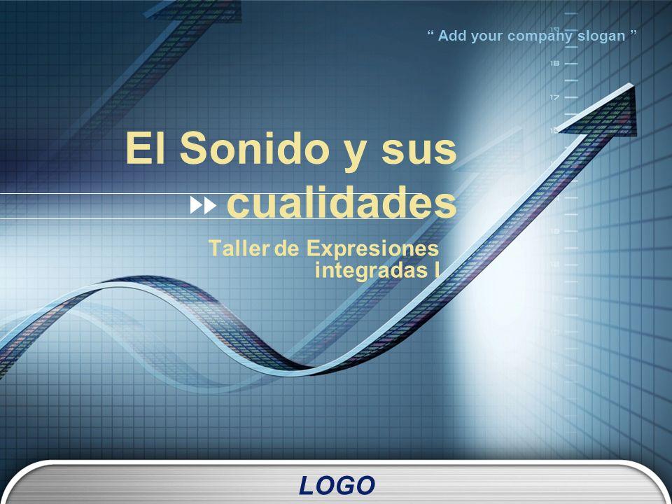 LOGO Add your company slogan El Sonido y sus cualidades Taller de Expresiones integradas I