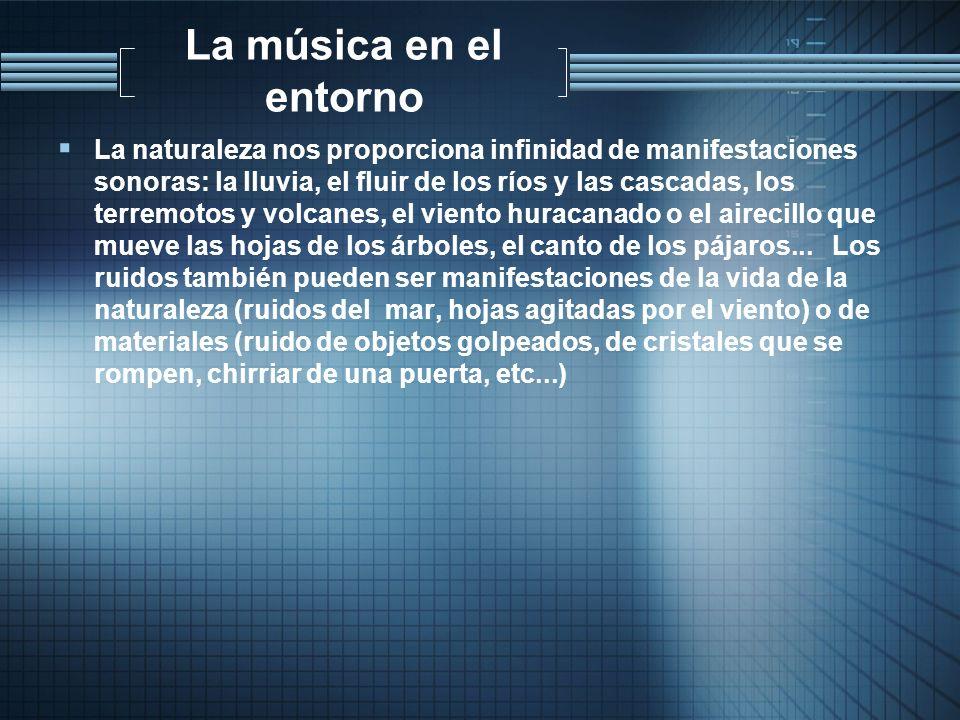 La música en el entorno La naturaleza nos proporciona infinidad de manifestaciones sonoras: la lluvia, el fluir de los ríos y las cascadas, los terrem