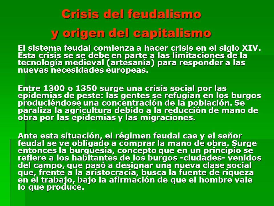 Crisis del feudalismo y origen del capitalismo El sistema feudal comienza a hacer crisis en el siglo XIV. Esta crisis se se debe en parte a las limita