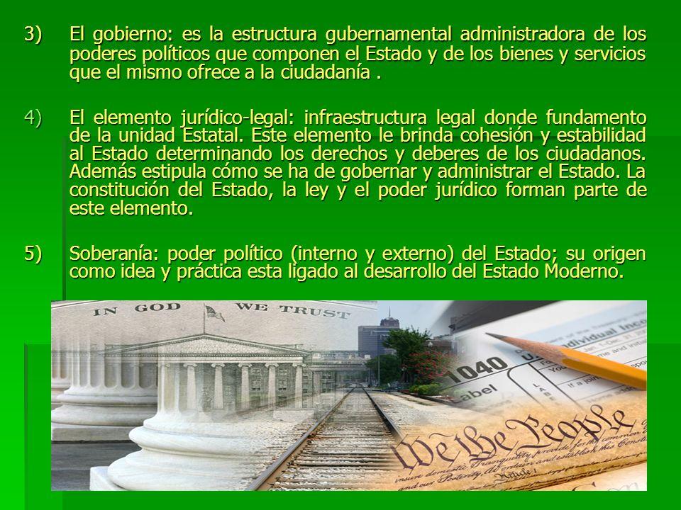 3)El gobierno: es la estructura gubernamental administradora de los poderes políticos que componen el Estado y de los bienes y servicios que el mismo