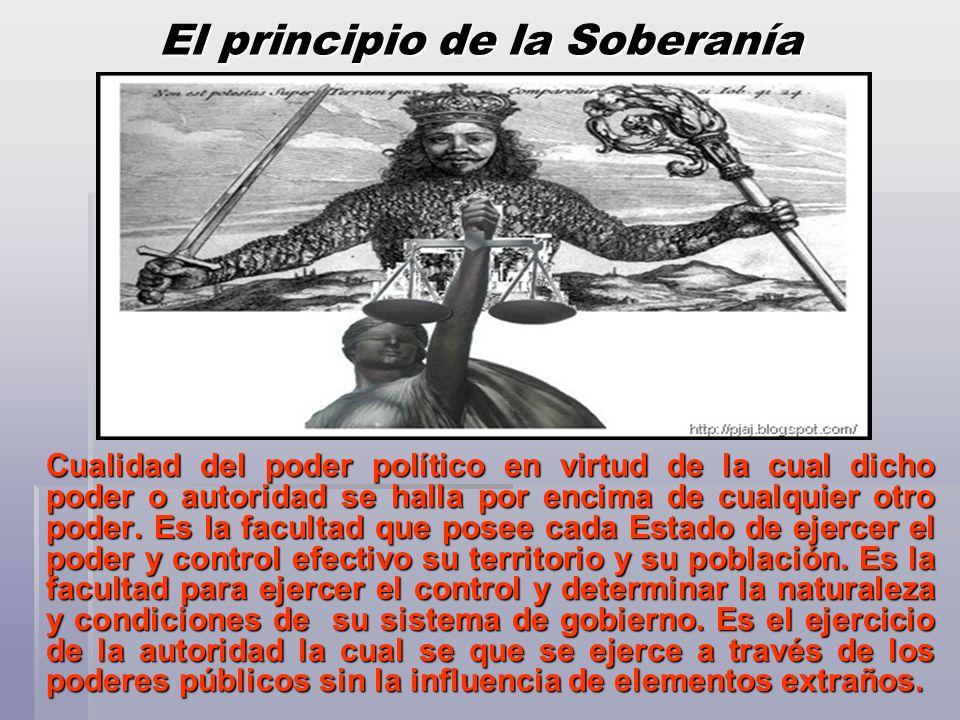 El principio de la Soberanía Cualidad del poder político en virtud de la cual dicho poder o autoridad se halla por encima de cualquier otro poder. Es