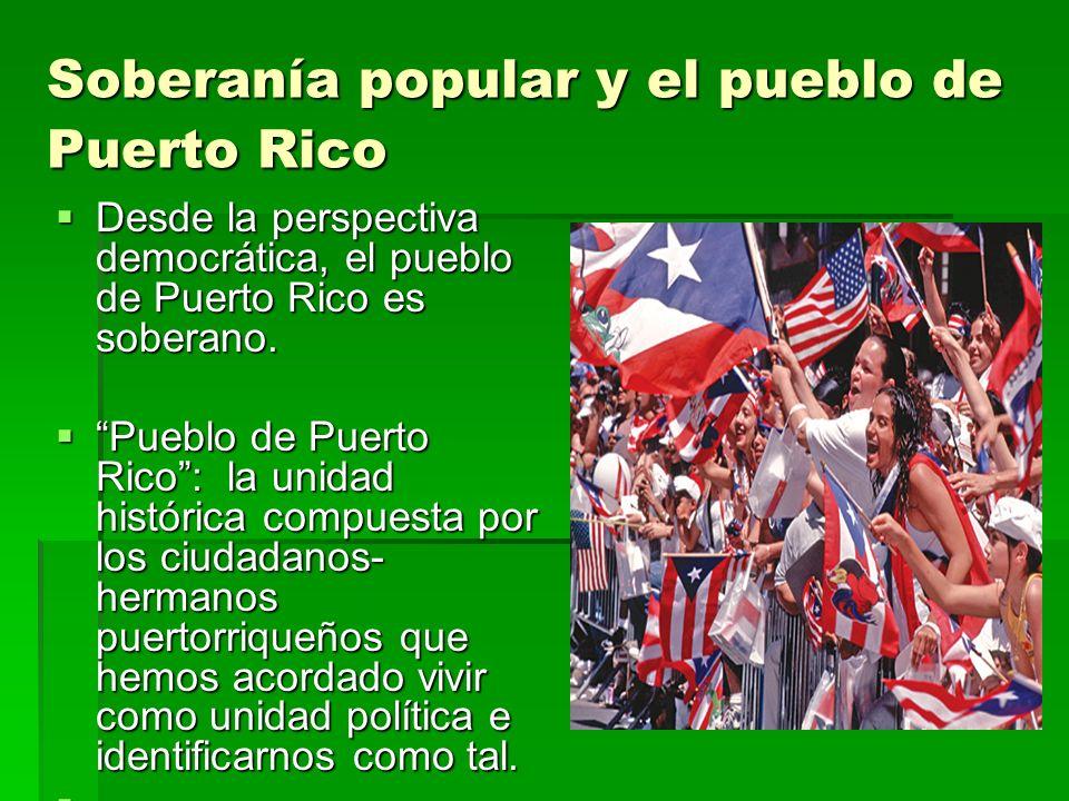 Soberanía popular y el pueblo de Puerto Rico Desde la perspectiva democrática, el pueblo de Puerto Rico es soberano. Desde la perspectiva democrática,