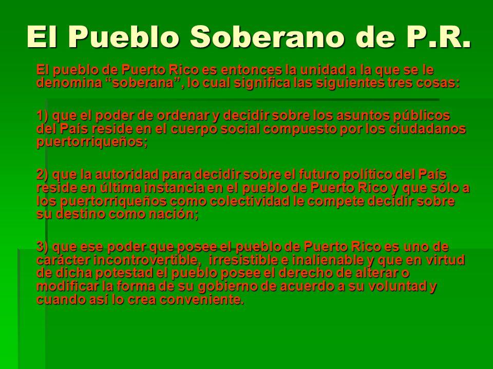 El Pueblo Soberano de P.R. El pueblo de Puerto Rico es entonces la unidad a la que se le denomina soberana, lo cual significa las siguientes tres cosa