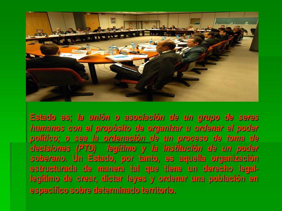 Estado es; la unión o asociación de un grupo de seres humanos con el propósito de organizar u ordenar el poder político; o sea la ordenación de un pro