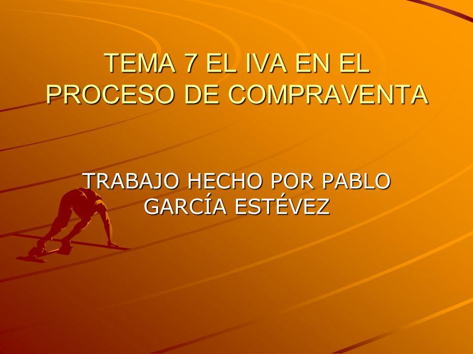 TEMA 7 EL IVA EN EL PROCESO DE COMPRAVENTA TRABAJO HECHO POR PABLO GARCÍA ESTÉVEZ