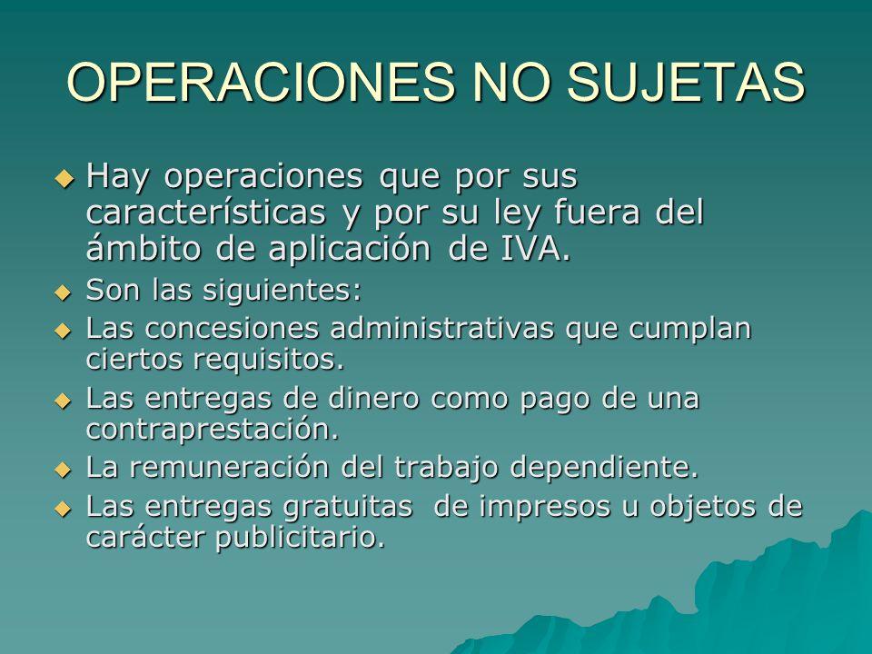 OPERACIONES NO SUJETAS Hay operaciones que por sus características y por su ley fuera del ámbito de aplicación de IVA. Hay operaciones que por sus car
