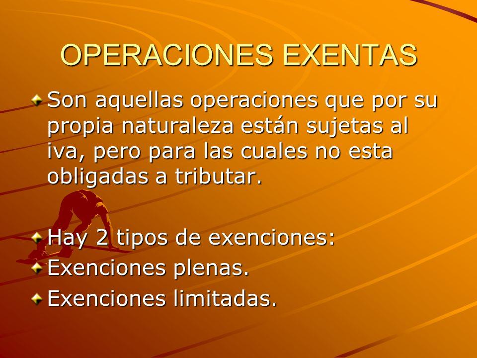 OPERACIONES EXENTAS Son aquellas operaciones que por su propia naturaleza están sujetas al iva, pero para las cuales no esta obligadas a tributar. Hay