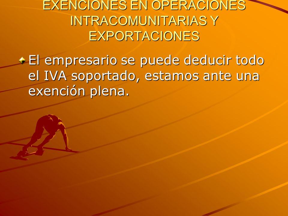 EXENCIONES EN OPERACIONES INTRACOMUNITARIAS Y EXPORTACIONES El empresario se puede deducir todo el IVA soportado, estamos ante una exención plena.
