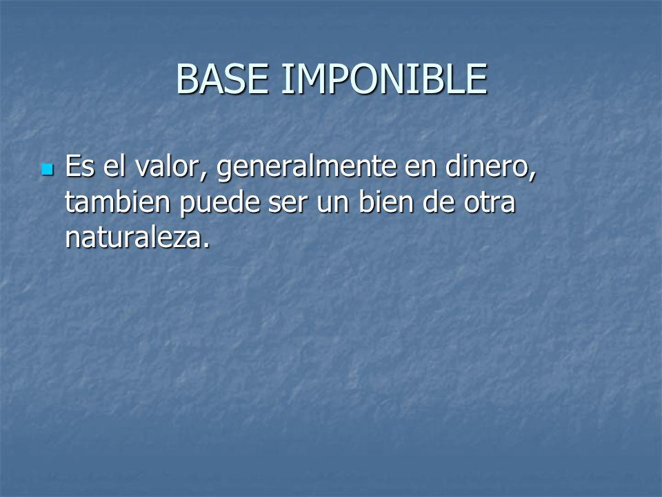 BASE IMPONIBLE Es el valor, generalmente en dinero, tambien puede ser un bien de otra naturaleza. Es el valor, generalmente en dinero, tambien puede s